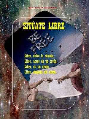 cover image of Sitúate Libre. Libre, entre la ciencia. Libre, antes de un credo. Libre, en un credo. Libre, después de El Credo.