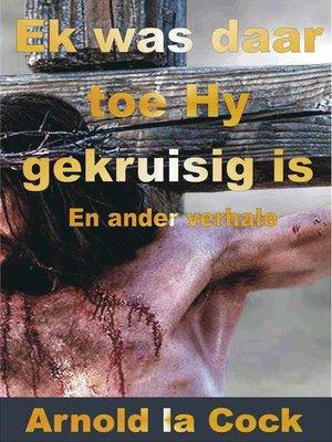 cover image of Ek was daar toe Hy aan die Kruis gehang het en ander verhale