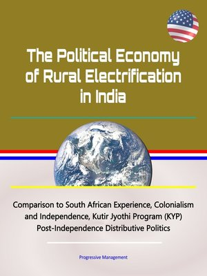 cover image of The Political Economy of Rural Electrification in India--Comparison to South African Experience, Colonialism and Independence, Kutir Jyothi Program (KYP), Post-Independence Distributive Politics