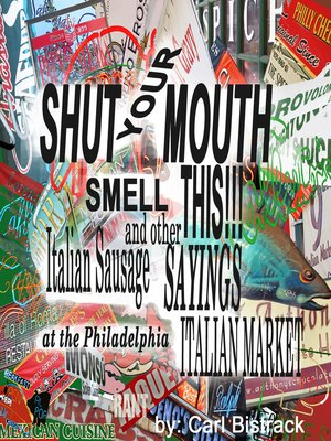 cover image of Shut Your Mouth! Smell This! Italian Sausage and Other Sayings At the Philadelphia Italian Market