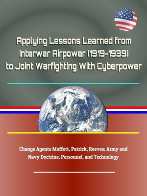 cover image of Applying Lessons Learned from Interwar Airpower (1919-1939) to Joint Warfighting With Cyberpower--Change Agents Moffett, Patrick, Reeves; Army and Navy Doctrine, Personnel, and Technology