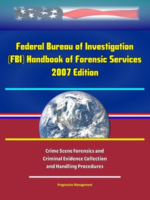 cover image of Federal Bureau of Investigation (FBI) Handbook of Forensic Services, 2007 Edition--Crime Scene Forensics and Criminal Evidence Collection and Handling Procedures