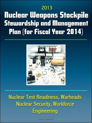 cover image of 2013 Nuclear Weapons Stockpile Stewardship and Management Plan (for Fiscal Year 2014)--Nuclear Test Readiness, Warheads, Nuclear Security, Workforce, Engineering
