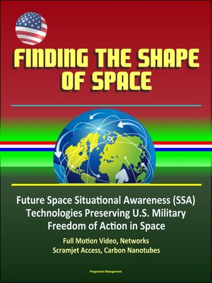 cover image of Finding the Shape of Space--Future Space Situational Awareness (SSA) Technologies Preserving U.S. Military Freedom of Action in Space, Full Motion Video, Networks, Scramjet Access, Carbon Nanotubes