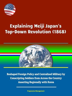 cover image of Explaining Meiji Japan's Top-Down Revolution (1868)--Reshaped Foreign Policy and Centralized Military by Conscripting Soldiers from Across the Country, Asserting Regionally with Korea