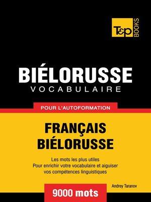 cover image of Vocabulaire Français-Biélorusse pour l'autoformation--9000 mots