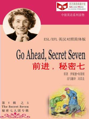 cover image of Go Ahead, Secret Seven 前进,秘密七 (ESL/EFL 英汉对照简体版)