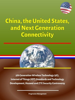 cover image of China, the United States, and Next Generation Connectivity--5th Generation Wireless Technology (5G), Internet of Things (IOT) Standards and Technology Development, Huawei and ZTE Security Controversy