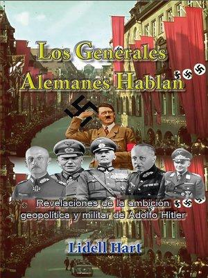 cover image of Los generales alemanes hablan Revelaciones de la ambición geopolítica y militar de Adolfo Hitler
