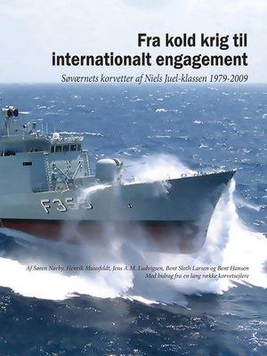 cover image of Fra kold krig til internationalt engagement. Søværnets korvetter af Niels Juel-klassen 1979-2009