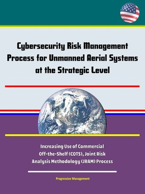 cover image of Cybersecurity Risk Management Process for Unmanned Aerial Systems (UAS) at the Strategic Level--Increasing Use of Commercial Off-the-Shelf (COTS), Joint Risk Analysis Methodology (JRAM) Process
