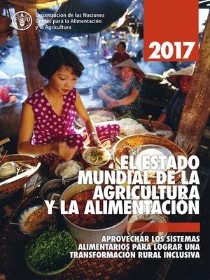 cover image of EL ESTADO MUNDIAL DE LA AGRICULTURA Y LA ALIMENTACION 2017. Aprovechar los sistemas alimentarios para lograr una transformación rural inclusive