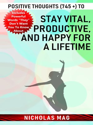 cover image of Positive Thoughts (745 +) to Stay Vital, Productive, and Happy for a Lifetime