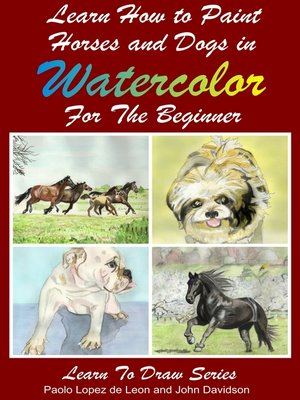 cover image of Learn to Paint Horses and Dogs In Watercolor For the Absolute Beginner