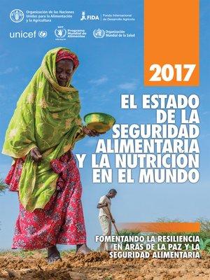 cover image of El estado de la seguridad alimentaria y la nutrición en el mundo 2017. Fomentando la resiliencia en aras de la paz y la seguridad alimentaria
