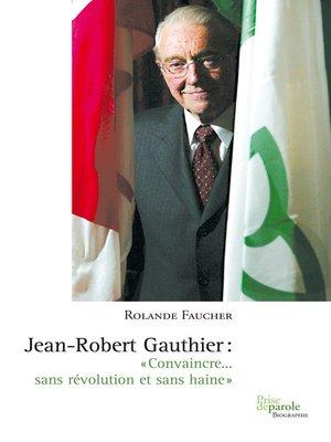 cover image of Jean-Robert Gauthier. «Convaincre... sans révolution et sans haine»
