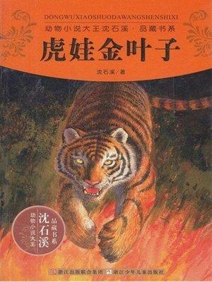 cover image of 动物小说大王沈石溪品藏书系:虎娃金叶子 (Tiger Goldleaf: An Animal Novel — Shen ShiXi Children's Stories)