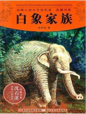 cover image of 动物小说大王沈石溪品藏书系:白象家族( The White Elephant Family: An Animal Novel — Shen ShiXi Children's Stories)