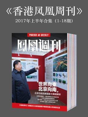 cover image of 《香港凤凰周刊》2017年上半年合集(1-18期) (Phoenix Weekly 2017 VolA)