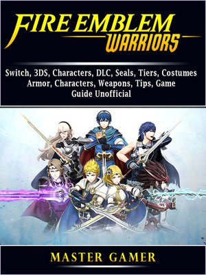 cover image of Fire Emblem Warriors, Switch, 3DS, Characters, DLC, Seals, Tiers, Costumes, Armor, Characters, Weapons, Tips, Game Guide Unofficial