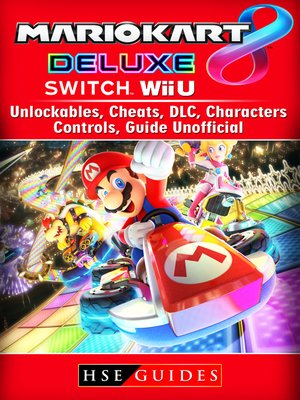 cover image of Mario Kart 8 Deluxe, Switch, Wii U, Unlockables, Cheats, DLC, Characters, Controls, Guide Unofficial