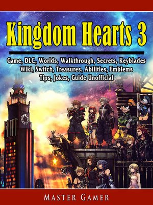 cover image of Kingdom Hearts 3 Game, DLC, Worlds, Walkthrough, Secrets, Keyblades, Wiki, Switch, Treasures, Abilities, Emblems, Tips, Jokes, Guide Unofficial