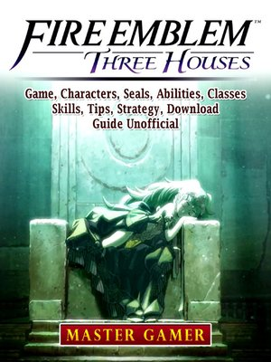 cover image of Fire Emblem Three Houses Game, Characters, Seals, Abilities, Classes, Skills, Tips, Strategy, Download, Guide Unofficial