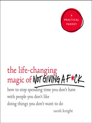 cover image of The Life-Changing Magic of Not Giving a F*ck--How to Stop Spending Time You Don't Have with People You Don't Like Doing Things You Don't Want to Do