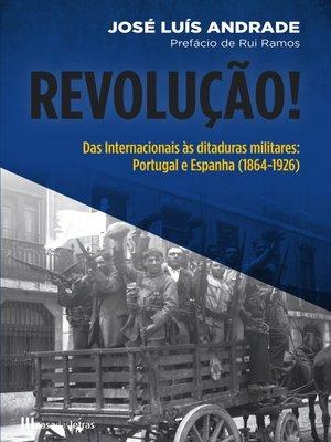 cover image of Revolução! Das Internacionais às Ditaduras Militares – Portugal e Espanha (1864-1926)