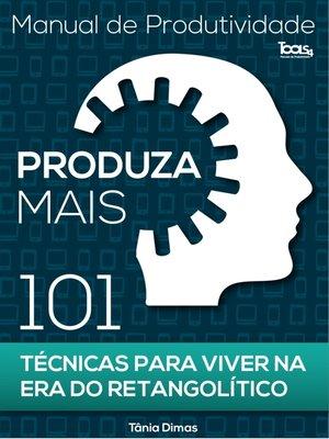 cover image of Produza Mais--101 Técnicas para viver na Era do Retangolítico