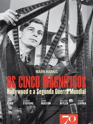 cover image of Os Cinco Magníficos--Hollywood e a Segunda Guerra Mundial