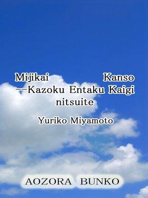 cover image of Mijikai Kanso —Kazoku Entaku Kaigi nitsuite