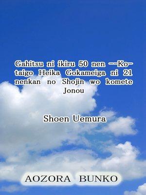 cover image of Gahitsu ni ikiru 50 nen —Kotaigo Heika Gokameiga ni 21 nenkan no Shojin wo komete Jonou