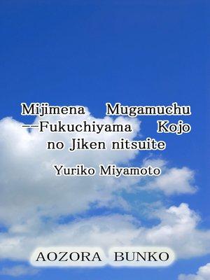 cover image of Mijimena Mugamuchu —Fukuchiyama Kojo no Jiken nitsuite