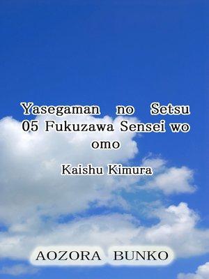 cover image of Yasegaman no Setsu 05 Fukuzawa Sensei wo omo