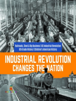 cover image of Industrial Revolution Changes the Nation--Railroads, Steel & Big Business--US Industrial Revolution--6th Grade History--Children's American History