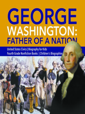 cover image of George Washington--Father of a Nation--United States Civics--Biography for Kids--Fourth Grade Nonfiction Books--Children's Biographies