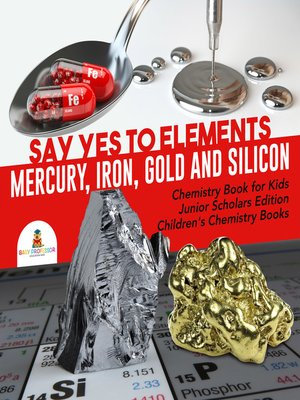 cover image of Say Yes to Elements --Mercury, Iron, Gold and Silicon--Chemistry Book for Kids Junior Scholars Edition--Children's Chemistry Books