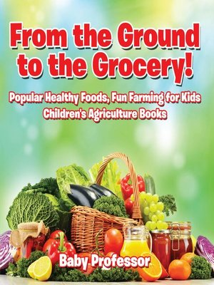 cover image of From the Ground to the Grocery! Popular Healthy Foods, Fun Farming for Kids--Children's Agriculture Books