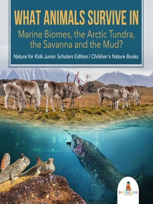 cover image of What Animals Survive in Marine Biomes, the Arctic Tundra, the Savanna and the Mud?-- Nature for Kids Junior Scholars Edition--Children's Nature Books