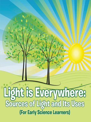 cover image of Light is Everywhere--Sources of Light and Its Uses (For Early Learners)