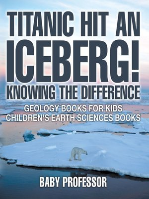 cover image of Titanic Hit an Iceberg! Icebergs vs. Glaciers--Knowing the Difference--Geology Books for Kids--Children's Earth Sciences Books