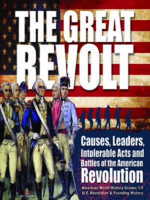 cover image of The Great Revolt --Causes, Leaders, Intolerable Acts and Battles of the American Revolution--American World History Grades 3-5--U.S. Revolution & Founding History