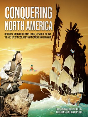 cover image of Conquering North America --Historical Facts on the Mayflower, Plymouth Colony, the Daily Life of the Colonists and the French and Indian War--Early American History Grades 3-4--Children's American History