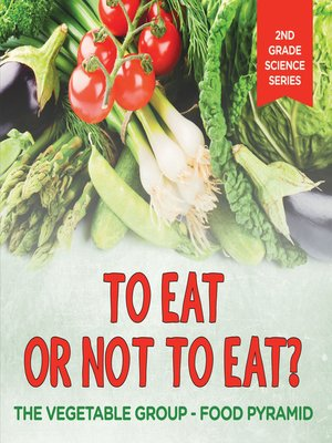 cover image of To Eat Or Not to Eat?  the Vegetable Group--Food Pyramid
