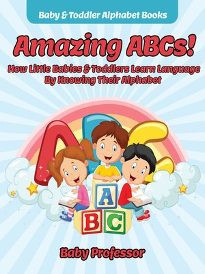 cover image of Amazing ABCs! How Little Babies & Toddlers Learn Language by Knowing Their Alphabet ABCs--Baby & Toddler Alphabet Books