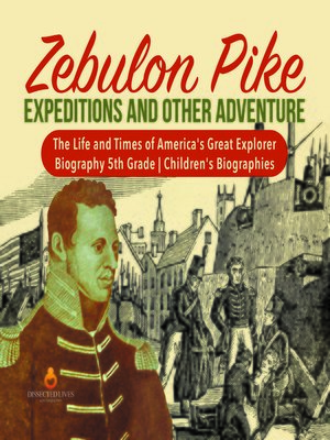cover image of Zebulon Pike Expeditions and Other Adventure--The Life and Times of America's Great Explorer--Biography 5th Grade--Children's Biographies