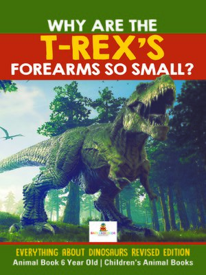 cover image of Why Are the T-Rex's Forearms So Small? Everything about Dinosaurs Revised Edition--Animal Book 6 Year Old--Children's Animal Books