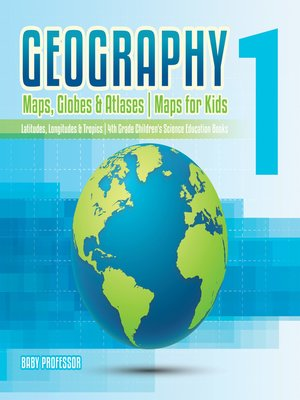 cover image of Geography 1--Maps, Globes & Atlases--Maps for Kids--Latitudes, Longitudes & Tropics--4th Grade Children's Science Education books
