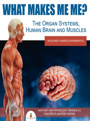 cover image of What Makes Me Me? the Organ Systems, Human Brain and Muscles (plus Body Senses Experiments!)--Anatomy and Physiology Grades 4-5--Children's Anatomy Books